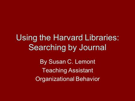 Using the Harvard Libraries: Searching by Journal By Susan C. Lemont Teaching Assistant Organizational Behavior.