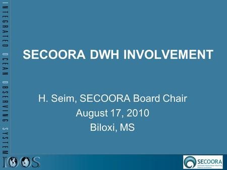 SECOORA DWH INVOLVEMENT H. Seim, SECOORA Board Chair August 17, 2010 Biloxi, MS.