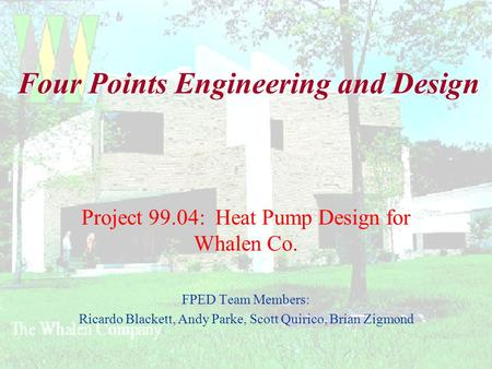 Four Points Engineering and Design Project 99.04: Heat Pump Design for Whalen Co. FPED Team Members: Ricardo Blackett, Andy Parke, Scott Quirico, Brian.