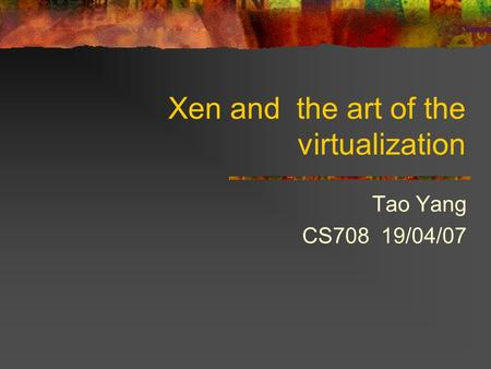 Xen and the art of the virtualization Tao Yang CS708 19/04/07.