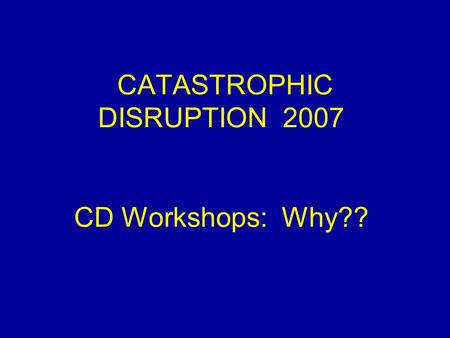 CATASTROPHIC DISRUPTION 2007 CD Workshops: Why??.