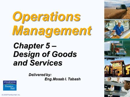 © 2008 Prentice Hall, Inc.5 – 1 Operations Management Chapter 5 – Design of Goods and Services Delivered by: Eng.Mosab I. Tabash Eng.Mosab I. Tabash.