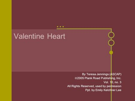 Valentine Heart By Teresa Jennings (ASCAP)  2005 Plank Road Publishing, Inc. Vol. 10, no. 3 All Rights Reserved, used by permission Ppt. by Emily Kelchner.