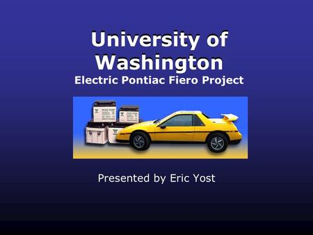 University of Washington Presented by Eric Yost University of Washington Electric Pontiac Fiero Project.