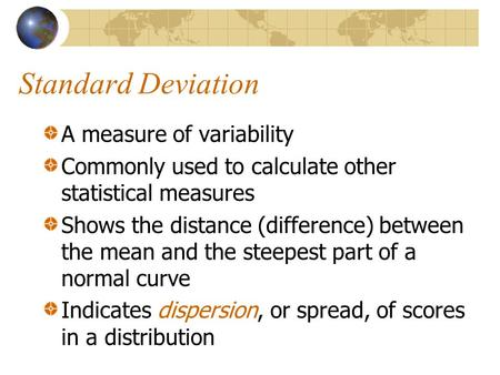 Standard Deviation A measure of variability Commonly used to calculate other statistical measures Shows the distance (difference) between the mean and.