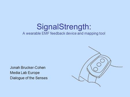 SignalStrength: A wearable EMF feedback device and mapping tool Jonah Brucker-Cohen Media Lab Europe Dialogue of the Senses.