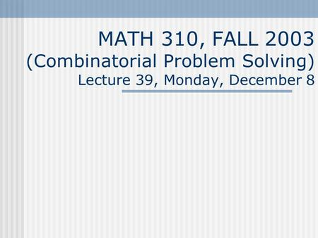 MATH 310, FALL 2003 (Combinatorial Problem Solving) Lecture 39, Monday, December 8.