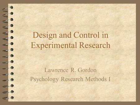 Design and Control in Experimental Research Lawrence R. Gordon Psychology Research Methods I.
