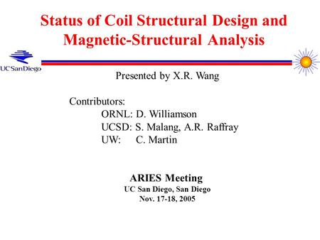 Status of Coil Structural Design and Magnetic-Structural Analysis Presented by X.R. Wang Contributors: ORNL: D. Williamson UCSD: S. Malang, A.R. Raffray.
