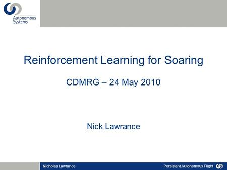 Persistent Autonomous FlightNicholas Lawrance Reinforcement Learning for Soaring CDMRG – 24 May 2010 Nick Lawrance.