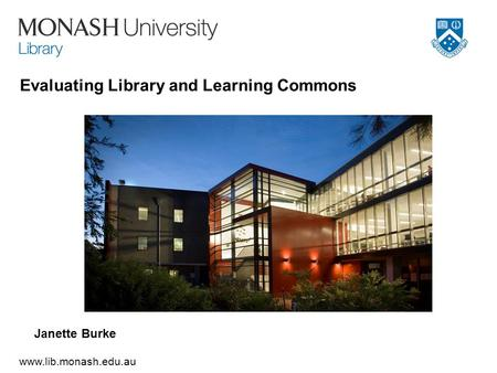 Www.lib.monash.edu.au Evaluating Library and Learning Commons Janette Burke.