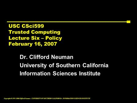 Copyright © 1995-2006 Clifford Neuman - UNIVERSITY OF SOUTHERN CALIFORNIA - INFORMATION SCIENCES INSTITUTE USC CSci599 Trusted Computing Lecture Six –