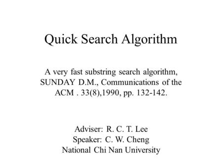 Quick Search Algorithm A very fast substring search algorithm, SUNDAY D.M., Communications of the ACM. 33(8),1990, pp. 132-142. Adviser: R. C. T. Lee Speaker: