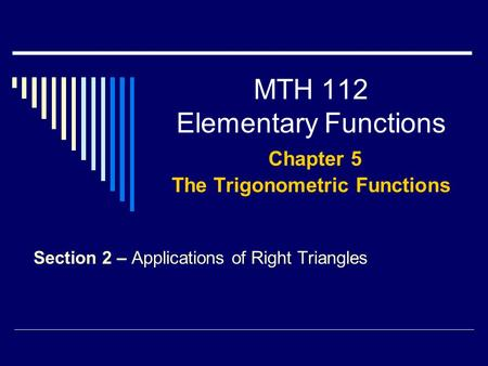 MTH 112 Elementary Functions Chapter 5 The Trigonometric Functions Section 2 – Applications of Right Triangles.
