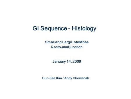 GI Sequence - Histology Small and Large Intestines Recto-anal junction January 14, 2009 Sun-Kee Kim / Andy Chervenak.