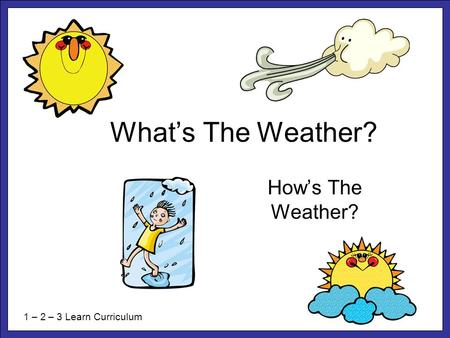 What's The Weather? How's The Weather? 1 – 2 – 3 Learn Curriculum.
