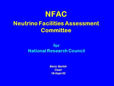 NFAC Neutrino Facilities Assessment Committee Barry Barish Chair 19-Sept-02 for National Research Council.