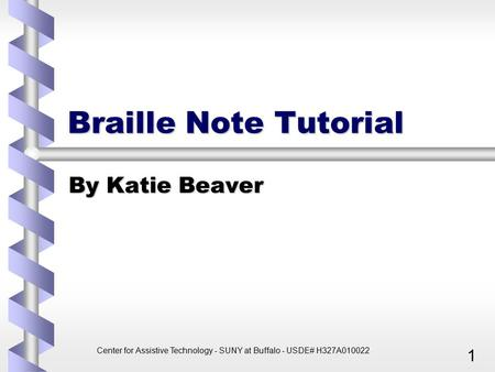 Center for Assistive Technology - SUNY at Buffalo - USDE# H327A010022 1 Braille Note Tutorial By Katie Beaver.