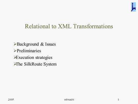 2005rel-xml-i1 Relational to XML Transformations  Background & Issues  Preliminaries  Execution strategies  The SilkRoute System.
