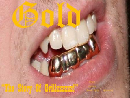"Gold Brian Danny Ankle Biter (Kesmir) ""The Story Of Grillzzzzzz!"""