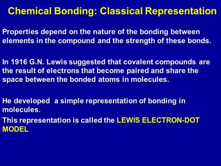 Properties depend on the nature of the bonding between elements in the compound and the strength of these bonds. In 1916 G.N. Lewis suggested that covalent.