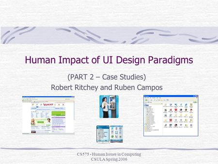 CS575 - Human Issues in Computing CSULA Spring 2006 Human Impact of UI Design Paradigms (PART 2 – Case Studies) Robert Ritchey and Ruben Campos.