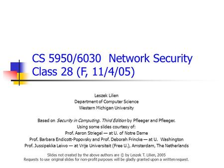 CS 5950/6030 Network Security Class 28 (F, 11/4/05) Leszek Lilien Department of Computer Science Western Michigan University Based on Security in Computing.