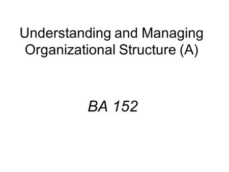 Understanding and Managing Organizational Structure (A) BA 152.