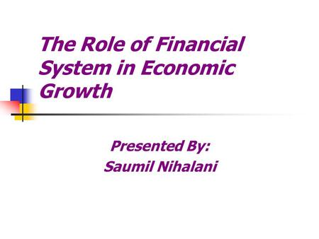 The Role of Financial System in Economic Growth Presented By: Saumil Nihalani.