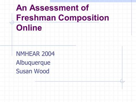 An Assessment of Freshman Composition Online NMHEAR 2004 Albuquerque Susan Wood.