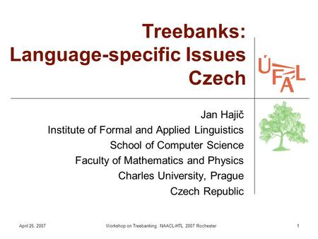April 26, 2007Workshop on Treebanking, NAACL-HTL 2007 Rochester1 Treebanks: Language-specific Issues Czech Jan Hajič Institute of Formal and Applied Linguistics.