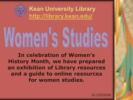 In celebration of Women's History Month, we have prepared an exhibition of Library resources and a guide to online resources for women studies. Kean University.