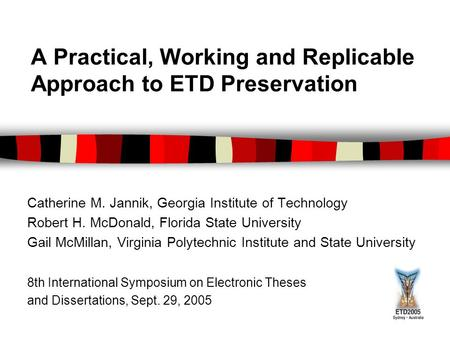 A Practical, Working and Replicable Approach to ETD Preservation Catherine M. Jannik, Georgia Institute of Technology Robert H. McDonald, Florida State.