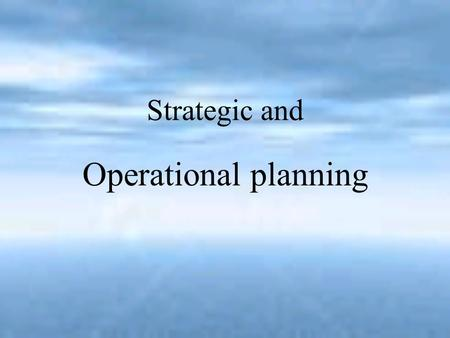 Strategic and Operational planning. Planning Planning means the creation of a plan Planning: the organizational process of creating and maintaining a.