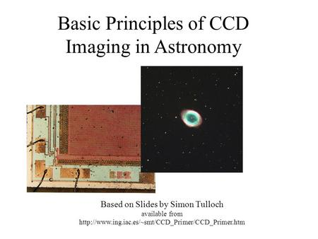Basic Principles of CCD Imaging in Astronomy Based on Slides by Simon Tulloch available from