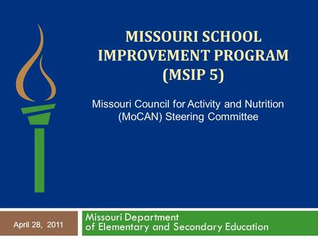 MISSOURI SCHOOL IMPROVEMENT PROGRAM (MSIP 5) Missouri Department of Elementary and Secondary Education April 28, 2011 Missouri Council for Activity and.