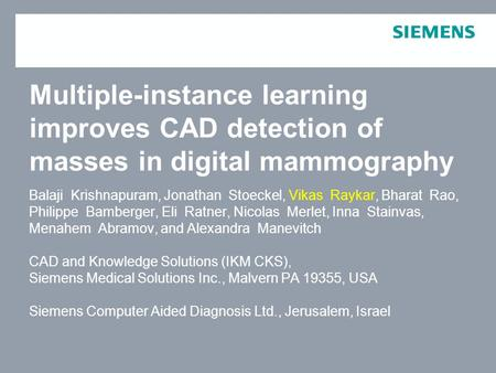 For internal use only / Copyright © Siemens AG 2006. All rights reserved. Multiple-instance learning improves CAD detection of masses in digital mammography.