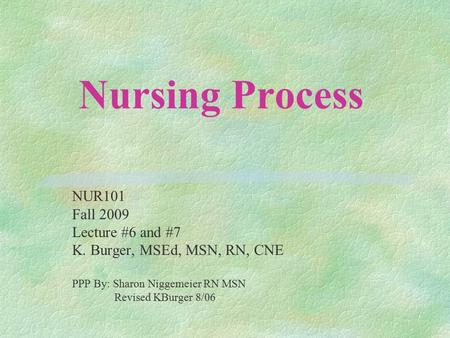 Nursing Process NUR101 Fall 2009 Lecture #6 and #7 K. Burger, MSEd, MSN, RN, CNE PPP By: Sharon Niggemeier RN MSN Revised KBurger 8/06.