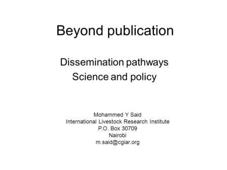 Beyond publication Dissemination pathways Science and policy Mohammed Y Said International Livestock Research Institute P.O. Box 30709 Nairobi
