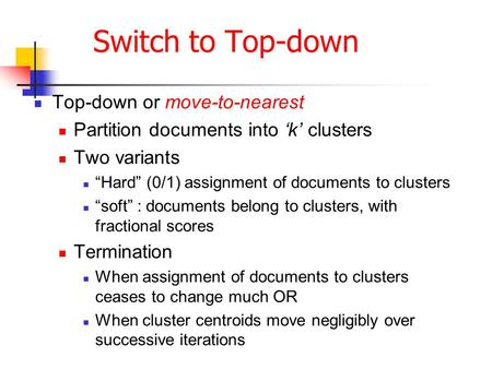 "Switch to Top-down Top-down or move-to-nearest Partition documents into 'k' clusters Two variants ""Hard"" (0/1) assignment of documents to clusters ""soft"""