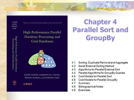 Chapter 4 Parallel Sort and GroupBy 4.1Sorting, Duplicate Removal and Aggregate 4.2Serial External Sorting Method 4.3Algorithms for Parallel External Sort.