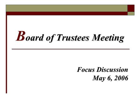 B oard of Trustees Meeting Focus Discussion May 6, 2006.