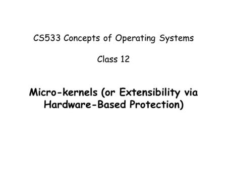 CS533 Concepts of Operating Systems Class 12 Micro-kernels (or Extensibility via Hardware-Based Protection)