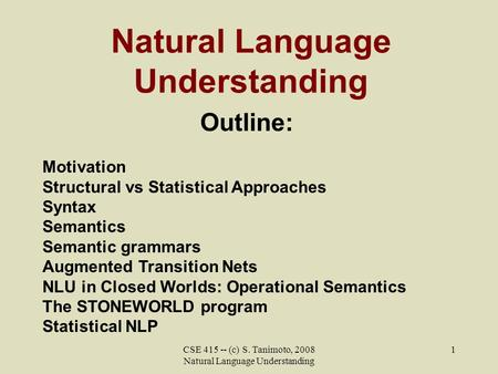 CSE 415 -- (c) S. Tanimoto, 2008 Natural Language Understanding 1 Natural Language Understanding Outline: Motivation Structural vs Statistical Approaches.