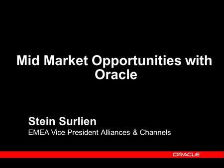 Stein Surlien EMEA Vice President Alliances & Channels Mid Market Opportunities with Oracle.