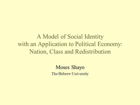 A Model of Social Identity with an Application to Political Economy: Nation, Class and Redistribution Moses Shayo The Hebrew University.