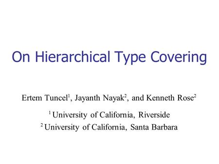 On Hierarchical Type Covering Ertem Tuncel 1, Jayanth Nayak 2, and Kenneth Rose 2 1 University of California, Riverside 2 University of California, Santa.