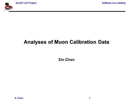 GLAST LAT Project Software vrvs meeting X. Chen 1 GLAST LAT Project Software vrvs meeting X. Chen 1 Analyses of Muon Calibration Data Xin Chen.