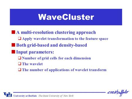 University at BuffaloThe State University of New York WaveCluster A multi-resolution clustering approach qApply wavelet transformation to the feature space.