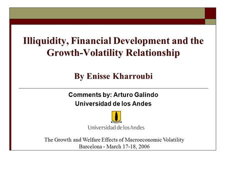 Illiquidity, Financial Development and the Growth-Volatility Relationship By Enisse Kharroubi Comments by: Arturo Galindo Universidad de los Andes The.